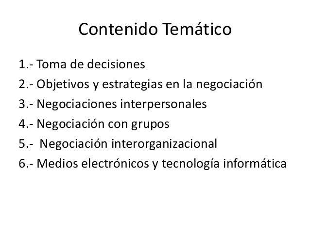 Contenido Temático1.- Toma de decisiones2.- Objetivos y estrategias en la negociación3.- Negociaciones interpersonales4.- ...