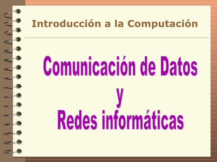 Comunicación de Datos y Redes informáticas Introducción a la Computación