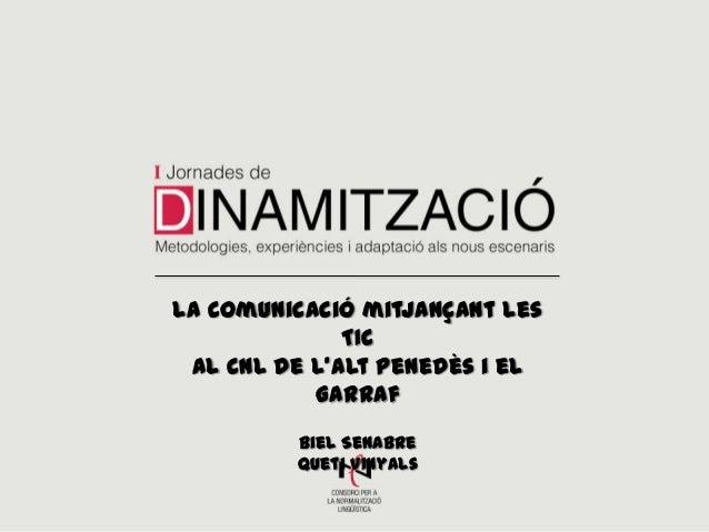 La comunicació mitjançant les TIC al CNL de l'Alt Penedès i el Garraf Biel Senabre Queti Vinyals