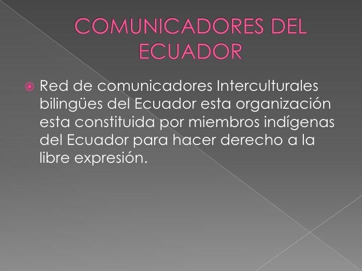    Red de comunicadores Interculturales    bilingües del Ecuador esta organización    esta constituida por miembros indíg...