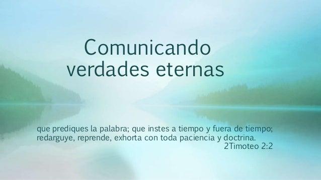 Comunicando verdades eternas que prediques la palabra; que instes a tiempo y fuera de tiempo; redarguye, reprende, exhorta...