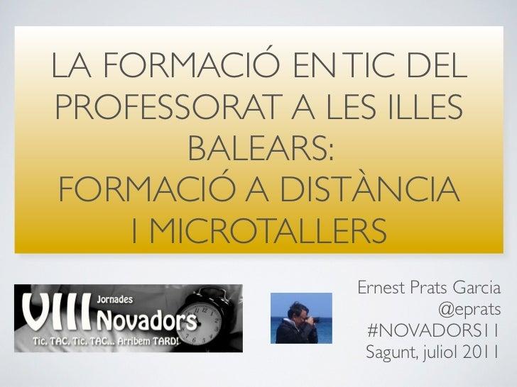 LA FORMACIÓ EN TIC DELPROFESSORAT A LES ILLES        BALEARS:FORMACIÓ A DISTÀNCIA    I MICROTALLERS                Ernest ...