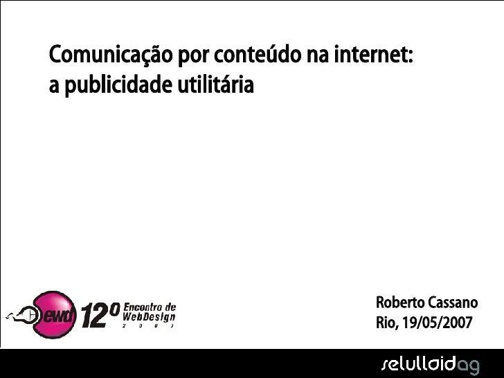 <ul><li>Comunicação por conteúdo na internet: a publicidade utilitária </li></ul>Roberto Cassano Rio, 19/05/2007