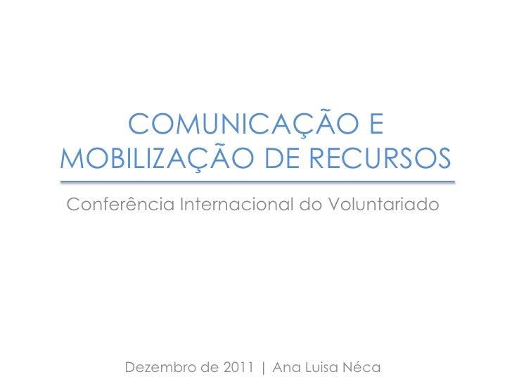 COMUNICAÇÃO EMOBILIZAÇÃO DE RECURSOSConferência Internacional do Voluntariado      Dezembro de 2011   Ana Luisa Néca