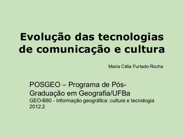 Evolução das tecnologiasde comunicação e cultura                                  Maria Célia Furtado Rocha POSGEO – Progr...