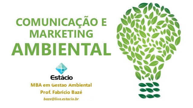 COMUNICAÇÃO E MARKETING AMBIENTAL MBA em Gestão Ambiental Prof. Fabricio Bazé baze@live.estacio.br