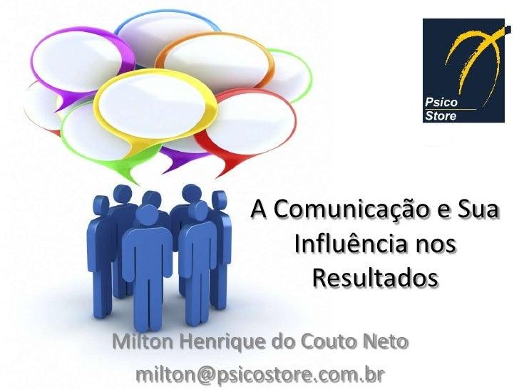 A Comunicação e Sua                Influência nos                  ResultadosMilton Henrique do Couto Neto  milton@psicost...