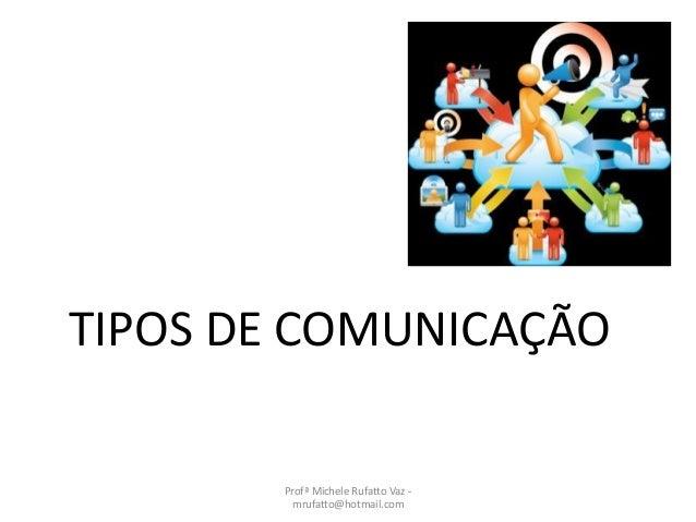 TIPOS DE COMUNICAÇÃO Profª Michele Rufatto Vaz - mrufatto@hotmail.com