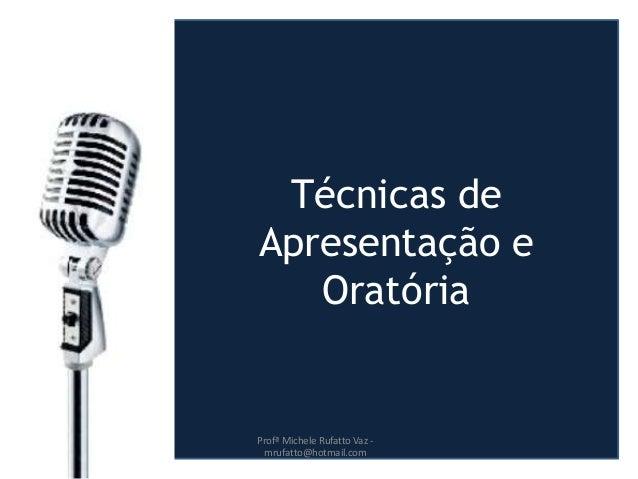 Técnicas de Apresentação e Oratória Profª Michele Rufatto Vaz - mrufatto@hotmail.com