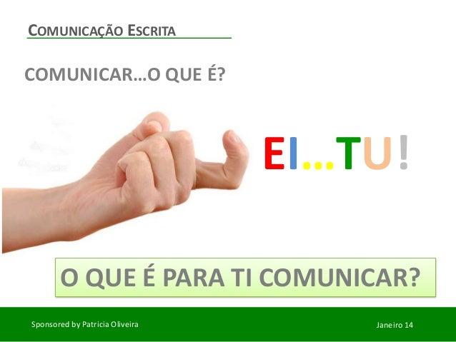 COMUNICAÇÃO ESCRITA  COMUNICAR…O QUE É?  EI…TU! O QUE É PARA TI COMUNICAR? Sponsored by Patricia Oliveira  Janeiro 14