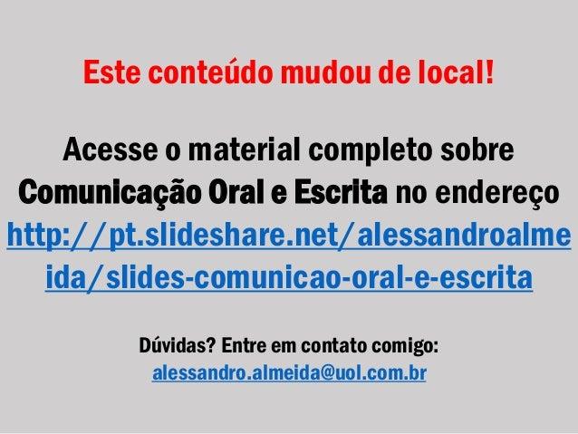 Este conteúdo mudou de local! Acesse o material completo sobre Comunicação Oral e Escrita no endereço http://pt.slideshare...