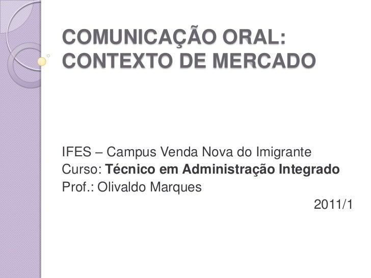 COMUNICAÇÃO ORAL: CONTEXTO DE MERCADO<br />IFES – Campus Venda Nova do Imigrante<br />Curso: Técnico em Administração Inte...