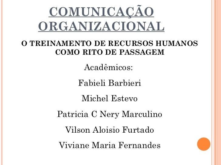 COMUNICAÇÃO ORGANIZACIONAL O TREINAMENTO DE RECURSOS HUMANOS COMO RITO DE PASSAGEM Acadêmicos:  Fabieli Barbieri Michel Es...