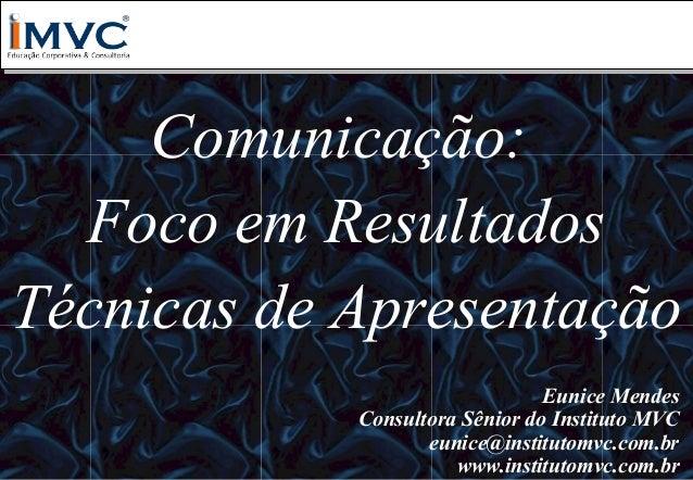 Comunicação: Foco em Resultados Técnicas de Apresentação Eunice Mendes Consultora Sênior do Instituto MVC eunice@instituto...