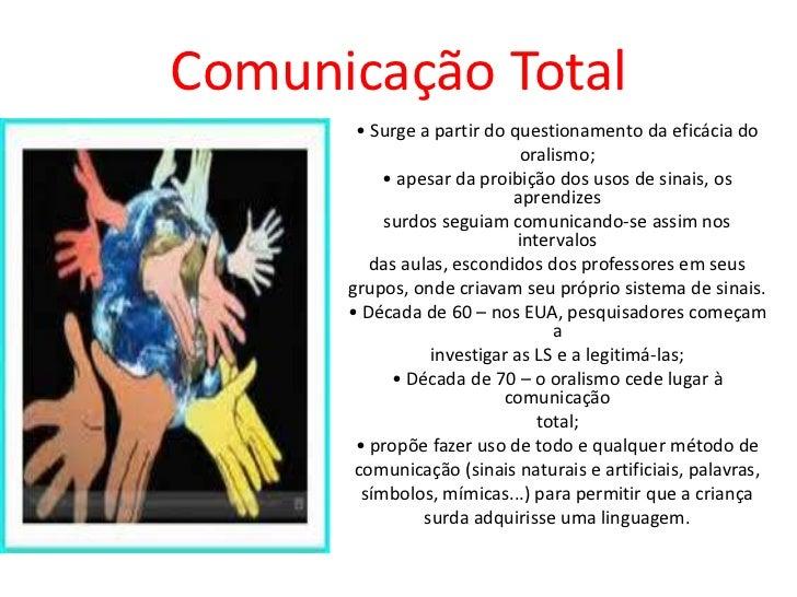 Comunicação Total       • Surge a partir do questionamento da eficácia do                             oralismo;           ...