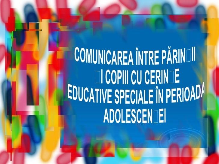 COMUNICAREA ÎNTRE PĂRINȚII ȘI COPIII CU CERINȚE EDUCATIVE SPECIALE ÎN PERIOADA ADOLESCENȚEI