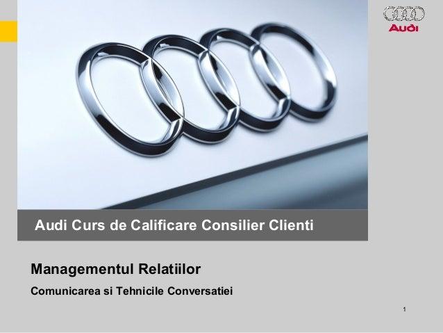 1 Scolarizare Consilier Clienti Audi Audi Curs de Calificare Consilier Clienti Comunicarea si Tehnicile Conversatiei Manag...