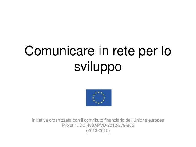 Comunicare in rete per lo sviluppo Initiativa organizzata con il contributo finanziario dell'Unione europea Projet n. DCI-...