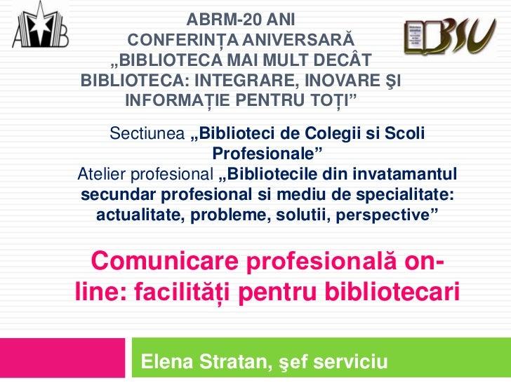 """ABRM-20 ANI      CONFERINŢA ANIVERSARĂ   """"BIBLIOTECA MAI MULT DECÂTBIBLIOTECA: INTEGRARE, INOVARE ŞI     INFORMAŢIE PENTRU..."""