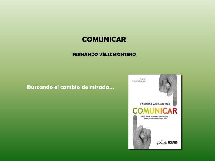 COMUNICAR FERNANDO VÉLIZ MONTERO <br />Buscando el cambio de mirada…<br />