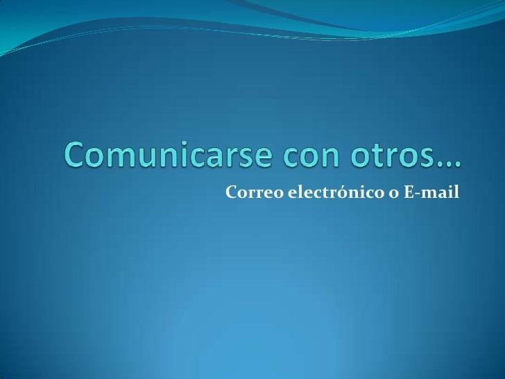 Comunicarse con otros… <br />Correo electrónico o E-mail<br />