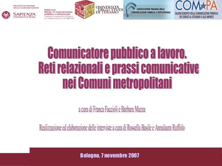 Comunicatore pubblico a lavoro. Reti relazionali e prassi comunicative  nei Comuni metropolitani Bologna, 7 novembre 2007 ...