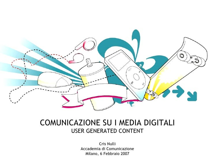 COMUNICAZIONE SU I MEDIA DIGITALI USER GENERATED CONTENT Cris Nulli Accademia di Comunicazione Milano, 6 Febbraio 2007