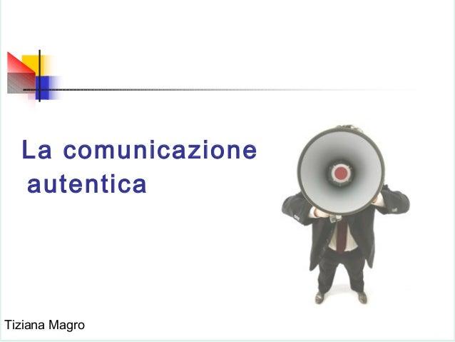 La comunicazione autentica  Tiziana Magro