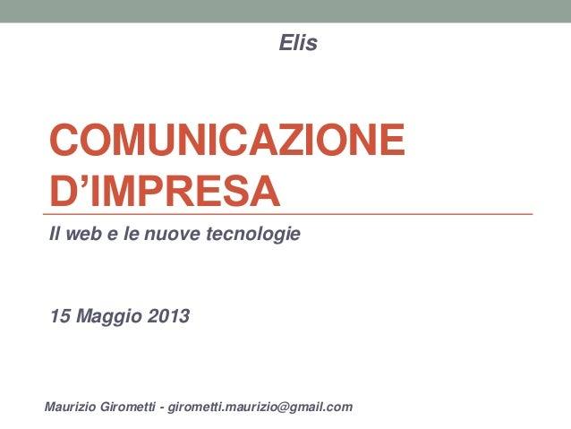 COMUNICAZIONE D'IMPRESA  Il web e le nuove tecnologie  15 Maggio 2013  Elis  Maurizio Girometti - girometti.maurizio@gmail...