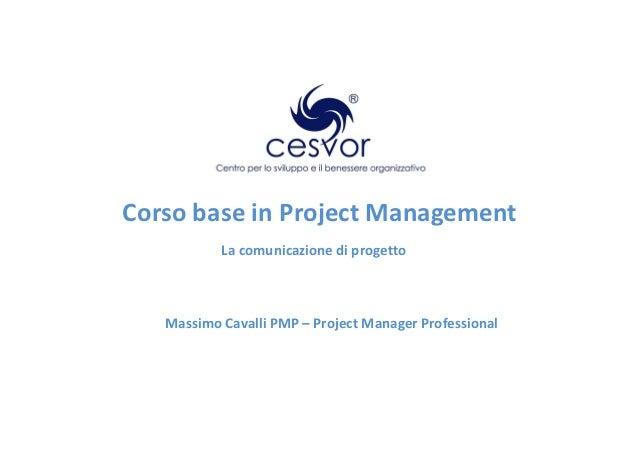 Corso base in Project Management           La comunicazione di progetto   Massimo Cavalli PMP – Project Manager Professional