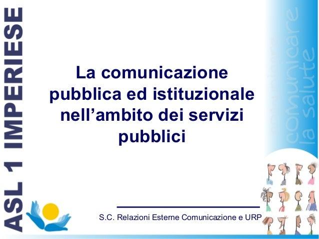 S.C. Relazioni Esterne Comunicazione e URP La comunicazione pubblica ed istituzionale nell'ambito dei servizi pubblici