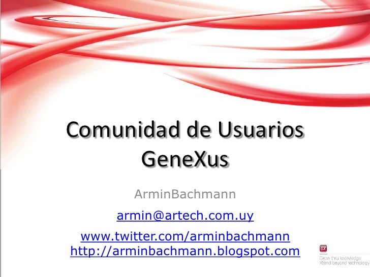 Comunidad de Usuarios GeneXus<br />ArminBachmann<br />armin@artech.com.uy<br />www.twitter.com/arminbachmannhttp://arminba...