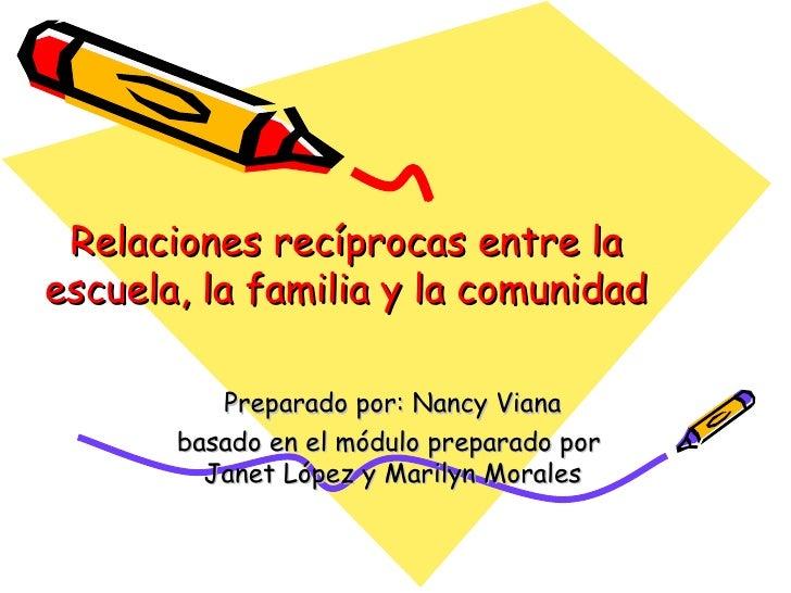 Relaciones recíprocas entre la escuela, la familia y la comunidad Preparado por: Nancy Viana basado en el módulo preparado...