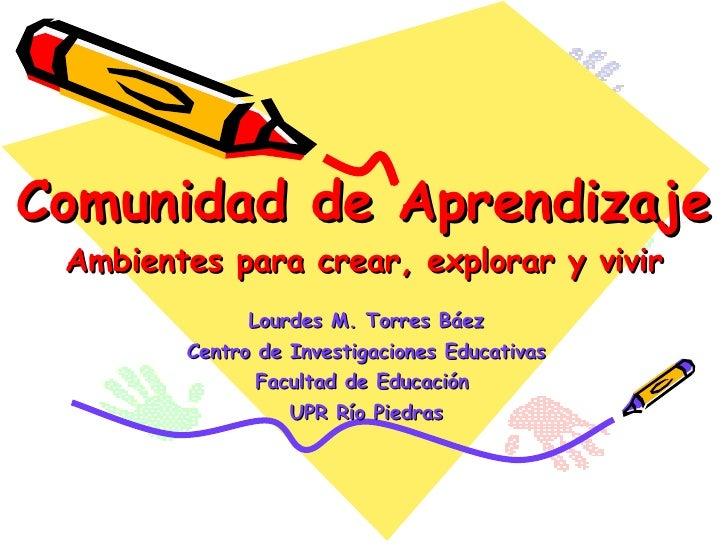 Comunidad de Aprendizaje Ambientes para crear, explorar y vivir Lourdes M. Torres Báez Centro de Investigaciones Educativa...