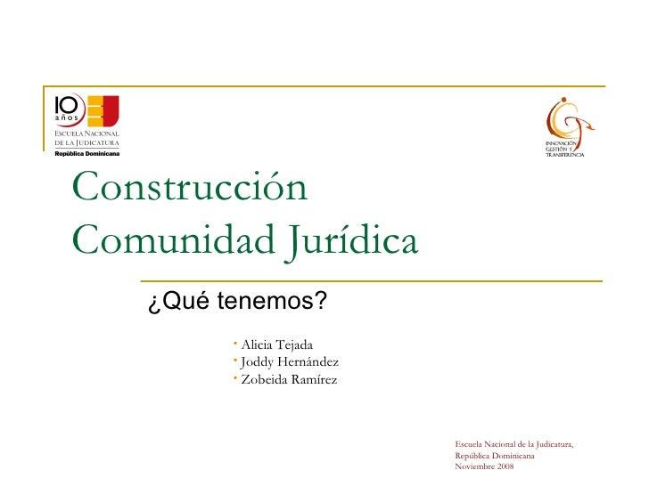 Construcción Comunidad Jurídica ¿Qué tenemos? <ul><li>Alicia Tejada </li></ul><ul><li>Joddy Hernández </li></ul><ul><li>Zo...