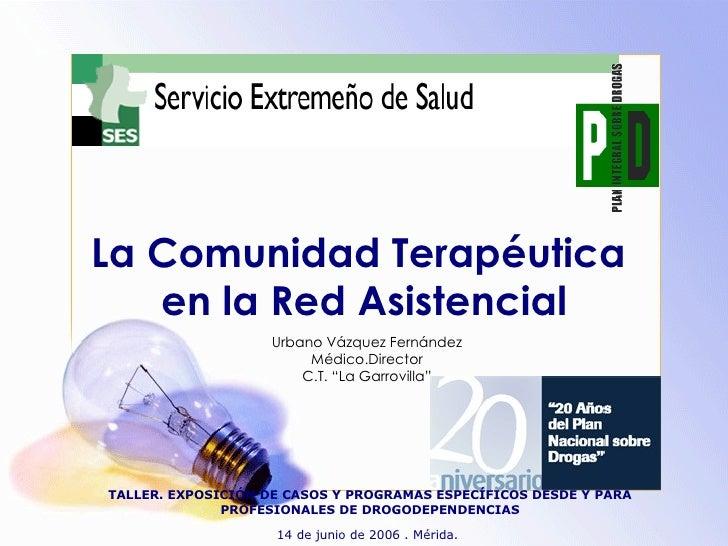 """La Comunidad Terapéutica  en la Red Asistencial Urbano Vázquez Fernández Médico.Director C.T. """"La Garrovilla"""" TALLER. EXPO..."""