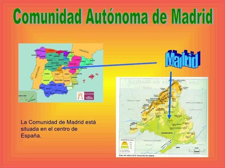 Madrid Comunidad Autónoma de Madrid La Comunidad de Madrid está situada en el centro de España.