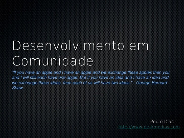 """Desenvolvimento emComunidade""""If you have an apple and I have an apple and we exchange these apples then youand I will stil..."""