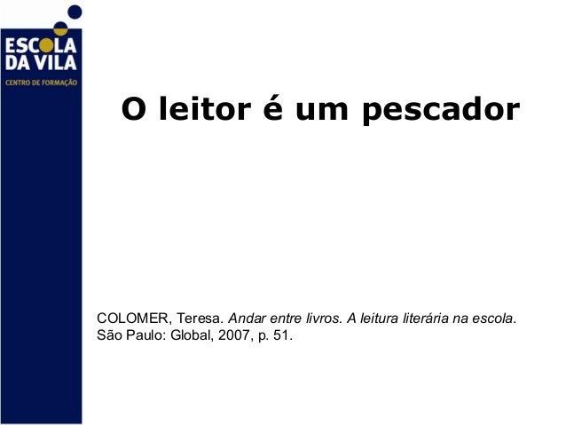 O leitor é um pescadorCOLOMER, Teresa. Andar entre livros. A leitura literária na escola.São Paulo: Global, 2007, p. 51.