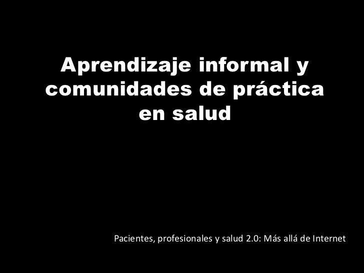 Aprendizaje informal y comunidades de práctica en salud<br />Pacientes, profesionales y salud 2.0: Más allá de Internet<br />