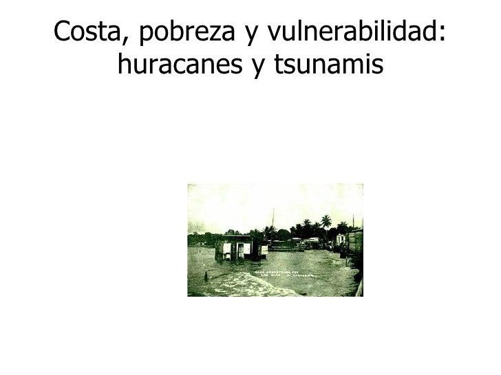 Costa, pobreza y vulnerabilidad: huracanes y tsunamis