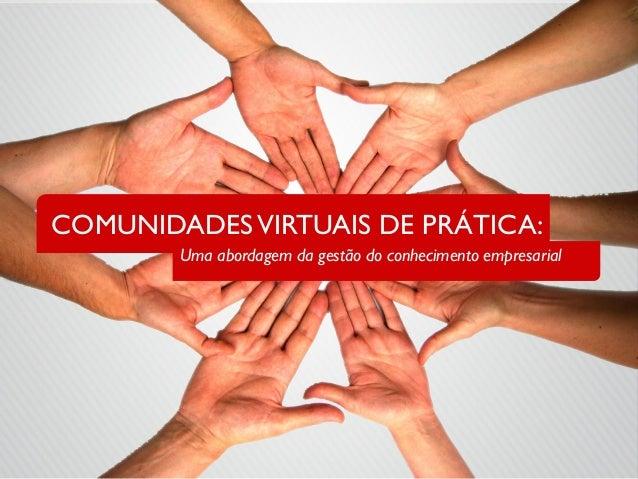 COMUNIDADESVIRTUAIS DE PRÁTICA:  Uma abordagem da gestão do conhecimento empresarial