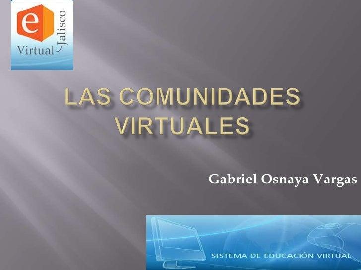 Las comunidades virtuales<br />Gabriel Osnaya Vargas<br />