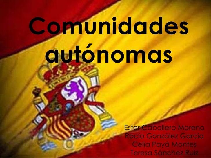 Comunidades autónomas Ester Caballero Moreno Rocío González García Celia Payá Montes Teresa Sánchez Ruiz