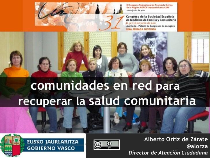 Alberto Ortiz de Zárate @alorza Director de Atención Ciudadana comunidades en red  para  recuperar la  salud comunitaria