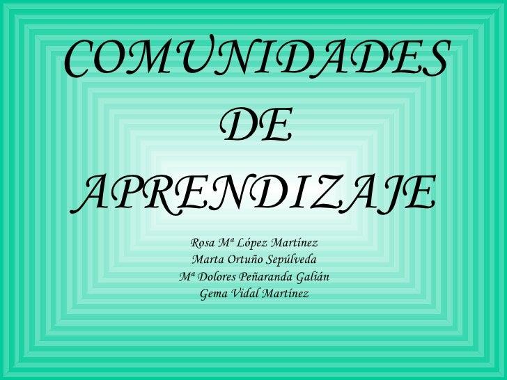 COMUNIDADES DE APRENDIZAJE Rosa Mª López Martínez Marta Ortuño Sepúlveda Mª Dolores Peñaranda Galián Gema Vidal Martínez