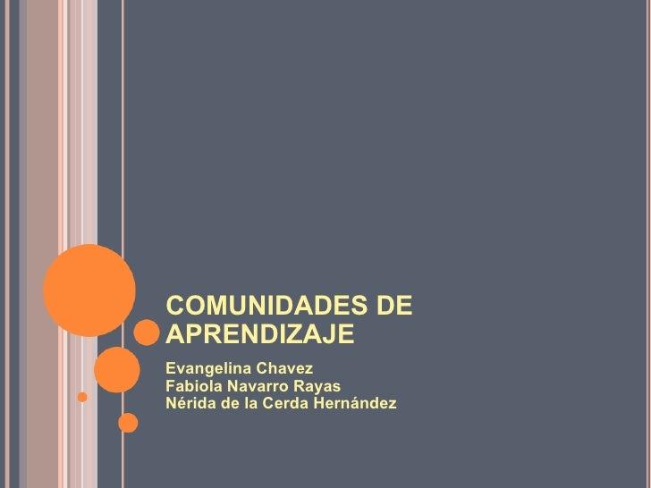 COMUNIDADES DE APRENDIZAJE Evangelina Chavez Fabiola Navarro Rayas Nérida de la Cerda Hernández