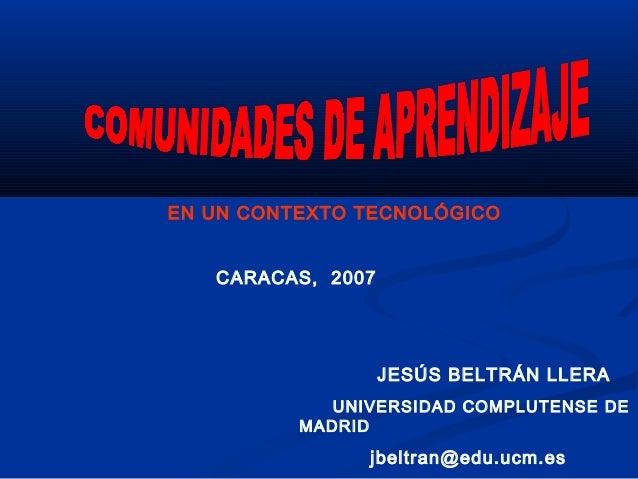 EN UN CONTEXTO TECNOLÓGICO CARACAS, 2007 JESÚS BELTRÁN LLERA UNIVERSIDAD COMPLUTENSE DE MADRID jbeltran@edu.ucm.es