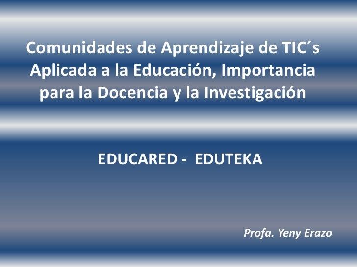 Comunidades de Aprendizaje de TIC´sAplicada a la Educación, Importancia para la Docencia y la Investigación        EDUCARE...