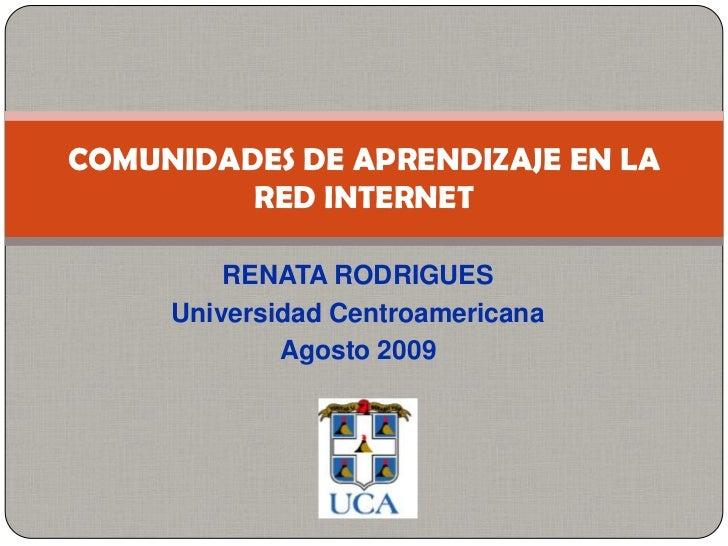 RENATA RODRIGUES <br />Universidad Centroamericana<br />Agosto 2009<br />COMUNIDADES DE APRENDIZAJE EN LA RED INTERNET<br />